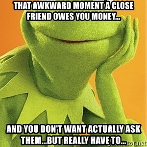 Kermit the frog - That awkward moment a close friend owes you money... And you don't want actually ask them...but really have to...