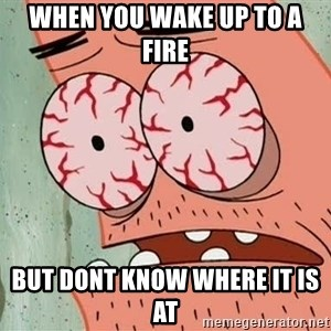 Patrick - when you wake up to a fire  but dont know where it is at