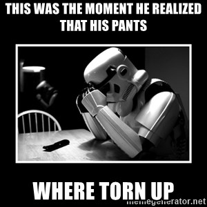 Sad Trooper - this was the moment he realized that his pants where torn up