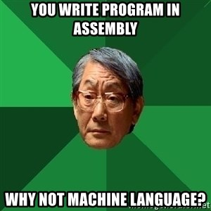 High Expectations Asian Father - you write program in assembly why not machine language?