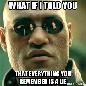 What If I Told You - What if i told you  that everything you remember is a lie