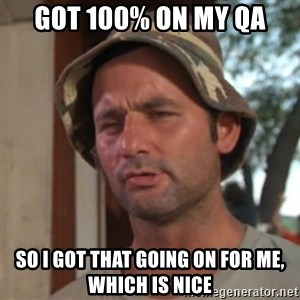 So I got that going on for me, which is nice - Got 100% on my QA So I got that going on for me, which is nice