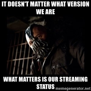 Bane Meme - It doesn't matter what version we are What matters is our streaming status
