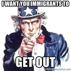 Uncle Sam - I Want You Immigrants to  GET OUT