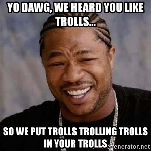Yo Dawg - Yo dawg, we heard you like trolls... So we put trolls trolling trolls in your trolls