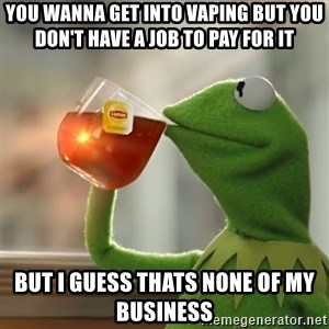 Kermit The Frog Drinking Tea - you wanna get into vaping but you don't have a job to pay for it  But i guess thats none of my business