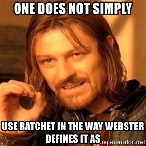 One Does Not Simply - one does not simply use ratchet in the way webster defines it as
