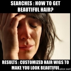 First World Problems - Searches : How to get beautiful hair?  Results : Customized hair wigs to make you look beautiful