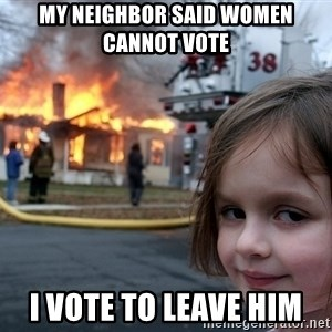 Disaster Girl - My neighbor said women cannot vote I vote to leave him