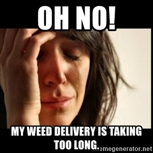 First World Problems - Oh No! My weed delivery is taking too long.
