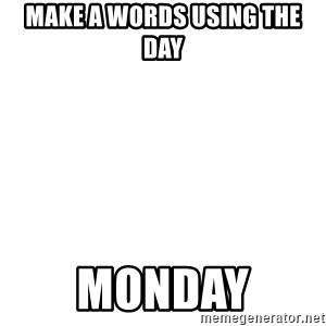 Blank Meme - MAKE A WORDS USING THE DAY MONDAY