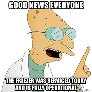 Good News Everyone - Good news everyone The freezer was servIced today and is fully operational