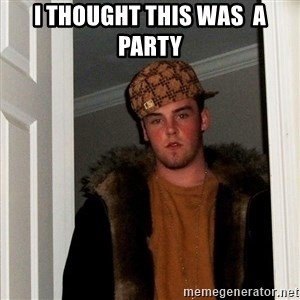 Scumbag Steve - i thought this was  a party