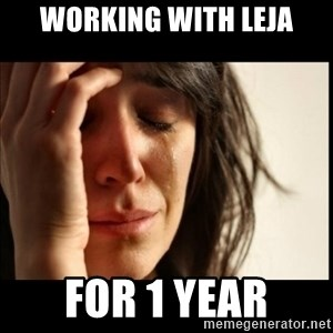 First World Problems - Working with Leja FOR 1 YEAR