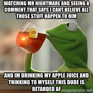Kermit The Frog Drinking Tea - watching mr nightmare and seeing a comment that says i cant believe all those stuff happen to him and im drinking my apple juice and thinking to myself this dude is retarded AF