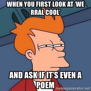 Futurama Fry - when you first look at 'We Rral cool' and ask if it's even a poem