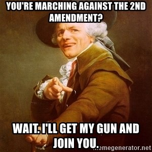 Joseph Ducreux - you're marching against the 2nd amendment? Wait. I'll get my gun and join you.