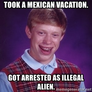 Bad Luck Brian - Took a mexican vacation. got arrested as illegal alien.