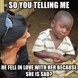 Skeptical 3rd World Kid - So you telling me He fell in love with her because she is sad?