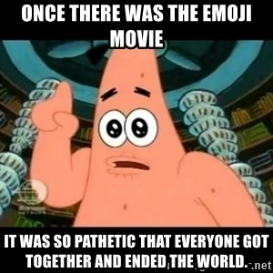 ugly barnacle patrick - Once there was the Emoji Movie it was so pathetic that everyone got together and ended the World.