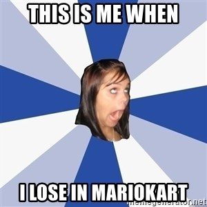 Annoying Facebook Girl - This is me when I lose in mariokart