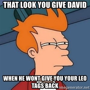 Not sure if troll - THAT LOOK YOU GIVE DAVID WHEN HE WONT GIVE YOU YOUR LEO TAGS BACK