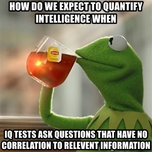 Kermit The Frog Drinking Tea - How do we expect to quantify intelligence when IQ tests ask questions that have no correlation to relevent information