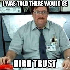 I was told there would be ___ - i was told there would be high trust