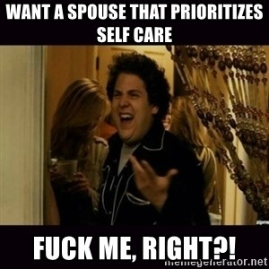 fuck me right jonah hill - WANT A SPOUSE THAT PRIORITIZES SELF CARE FUCK ME, RIGHT?!