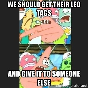 Pushing Patrick - WE SHOULD GET THEIR LEO TAGS AND GIVE IT TO SOMEONE ELSE