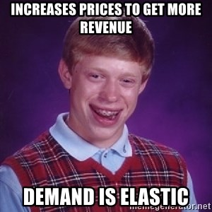 Bad Luck Brian - Increases prices to get more revenue Demand is elastic