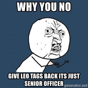 YU NO - WHY YOU NO GIVE LEO TAGS BACK ITS JUST SENIOR OFFICER