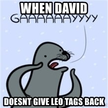 GAAAY - WHEN DAVID DOESNT GIVE LEO TAGS BACK