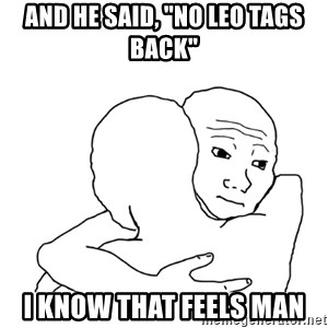 "I know that feel bro blank - AND HE SAID, ""NO LEO TAGS BACK""  I KNOW THAT FEELS MAN"