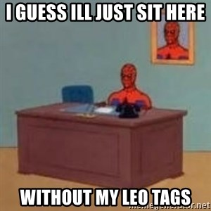 and im just sitting here masterbating - I guess ill just sit here without my LEO tags