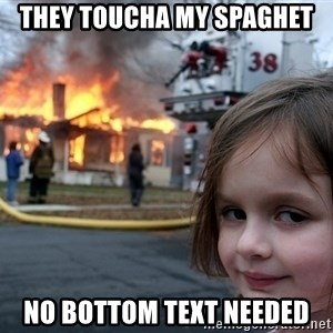 Disaster Girl - they toucha my spaghet no bottom text needed