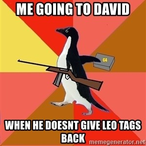 Socially Fed Up Penguin - ME GOING TO DAVID WHEN HE DOESNT GIVE LEO TAGS BACK