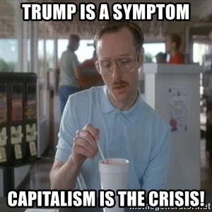 so i guess you could say things are getting pretty serious - Trump is a symptom Capitalism is the crisis!