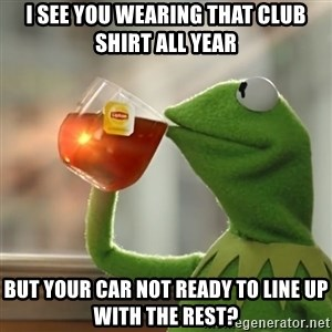 Kermit The Frog Drinking Tea - I see you wearing that club shirt all year But your car not ready to line up with the rest?