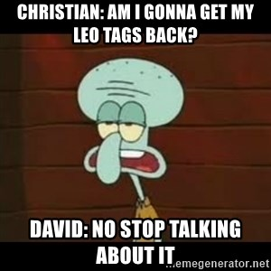 Calamardo Says - Christian: am i gonna get my leo tags bacK? David: NO stop talking about it
