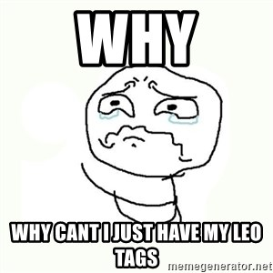 crying meme - WHY WHY CANT I JUST HAVE MY LEO TAGS