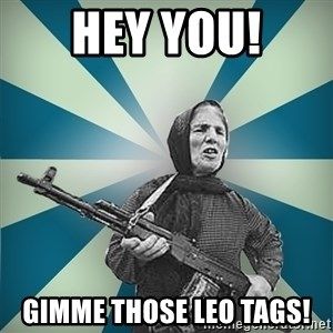 badgrandma - HEY YOU! GIMME THOSE LEO TAGS!