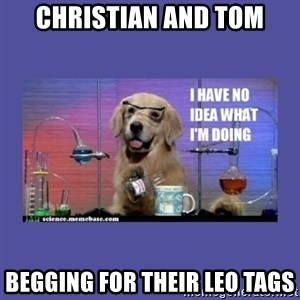 I don't know what i'm doing! dog - CHRISTIAN AND TOM BEGGING FOR THEIR LEO TAGS