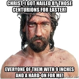 Masturbation Jesus - Christ, I got nailed by those centurions for easter! Everyone of them with 9 inches and a hard-on for me!