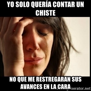 First World Problems - Yo solo quería contar un chiste No que me restregaran sus avances en la cara