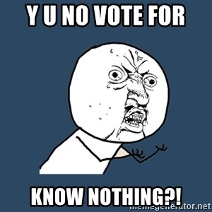 Y U No - Y U NO VOTE FOR  Know nothing?!