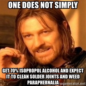 One Does Not Simply - One does not simply get 70% isopropol alcohol and expect it to clean solder joints and weed paraphernalia