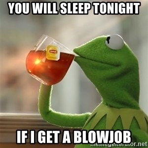 Kermit The Frog Drinking Tea - You will sleep tonight If I get a blowjob