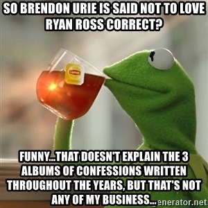 Kermit The Frog Drinking Tea - so brendon urie is said not to love Ryan ross correct? funny...that doesn't explain the 3 albums of confessions written throughout the years, but that's not any of my business...