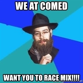 Jewish Dude - we at comed want you to race mix!!!!